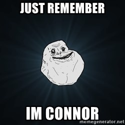 Forever Alone - Just remember Im connor