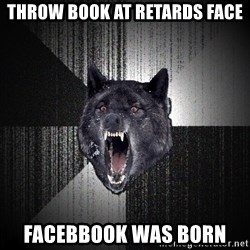 Insanity Wolf - Throw book at retards face Facebbook was born