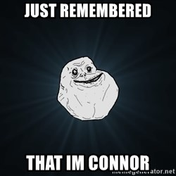 Forever Alone - Just remembered That im connor