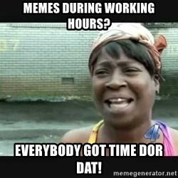 Sweet brown - Memes during working hours? Everybody got time dor dat!