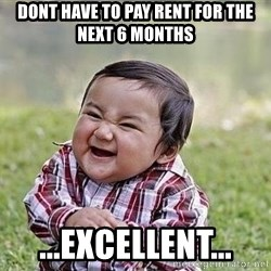 Evil Plan Baby - Dont have to pay rent for the next 6 months  ...Excellent...