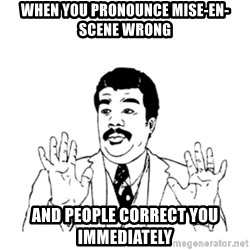 aysi - When you pronounce mise-en-scene wrong  and people correct you immediately