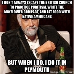 i dont always - I don't always escape the british church to practice puritism, write the mayflower compact, and eat food with native americans But when i do, i do it in plYmoutH