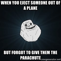 Forever Alone - When you eject someone out of a plane  BUt forgot to give them the parachute