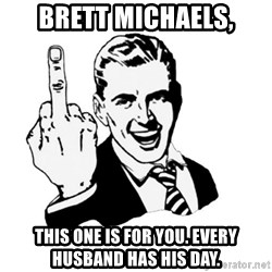middle finger - Brett Michaels, This one is for you. Every Husband has his Day.