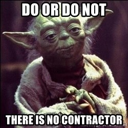 Advice Yoda - Do or do not There is no contractor