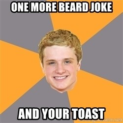 Advice Peeta - one more beard joke and your toast