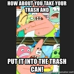 Pushing Patrick - How about you take your trash and put it into the trash can!