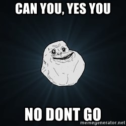 Forever Alone - Can you, Yes you No dont go