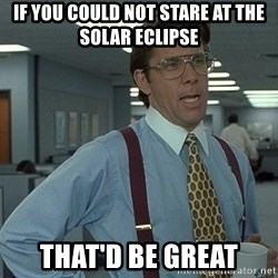 That'd be great guy - if you could not stare at the solar eclipse that'd be great