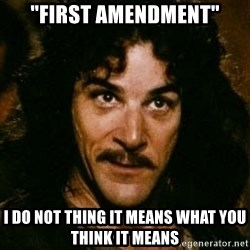 "You keep using that word, I don't think it means what you think it means - ""first amendment"" i do not thing it means what you think it means"