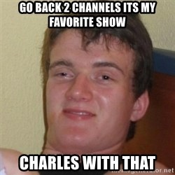 Really Stoned Guy - Go back 2 channels its my favorite shoW Charles wIth that