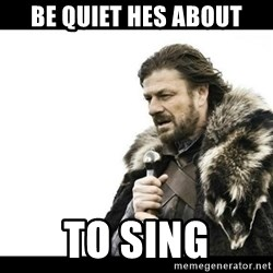 Winter is Coming - be quiet hes about to sing
