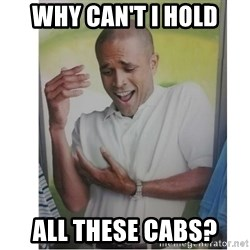 Why Can't I Hold All These?!?!? - WHY CAN'T I HOLD ALL THESE CABS?