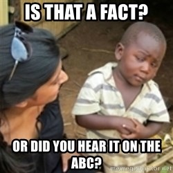 Skeptical african kid  - Is that a fact? Or did you hear it on the ABC?