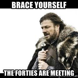 Winter is Coming - Brace yourself The forties are meeting