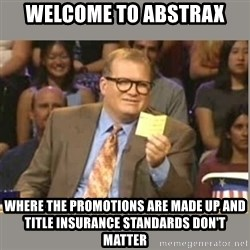 Welcome to Whose Line - Welcome to abstrax Where the promotions are made up and Title insurance standards don't matter