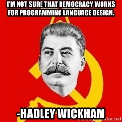 Stalin Says - I'm not sure that democracy works for programming language design.  -Hadley Wickham