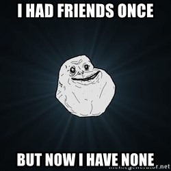 Forever Alone - I HAD Friends ONCe  but now i have none