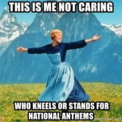 Sound Of Music Lady - THIS IS ME NOT CARING  WHO KNEELS OR STANDS FOR NATIONAL ANTHEMS