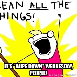 """clean all the things - It's """"WIPE DOWN"""" WEDNESDAY, PEOPLE!"""