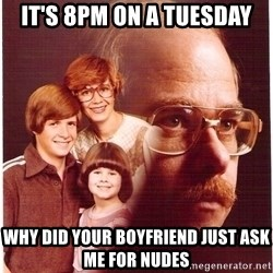 Vengeance Dad - It's 8pm on a tuesday Why did your boyfrIend just ask me for nudes