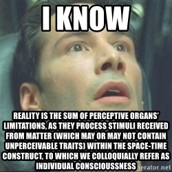 i know kung fu - I KNOW Reality is the sum of perceptive organs' limitations, as they process stimuli received from matter (which may or may not contain unperceivable traits) within the Space-Time construct, to which we colloquially refer as individual conscioussness