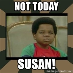 What you talkin' bout Willis  - Not today  Susan!