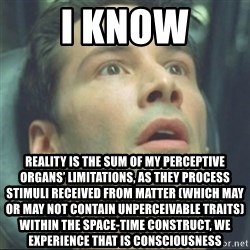 i know kung fu - I KNOW Reality is the sum of My perceptive organs' limitations, as they process stimuli received from matter (which may or may not contain unperceivable traits) within the Space-Time construct, we experience that is consciousness