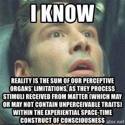 i know kung fu - I know Reality is the sum of our perceptive organs' limitations, as they process stimuli received from matter (which may or may not contain unperceivable traits) within the experiential Space-Time construct of consciousness