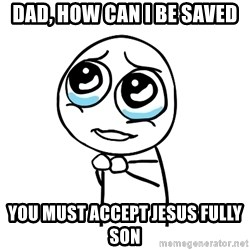 pleaseguy  - Dad, how can i be saved You must accept jesus fully son