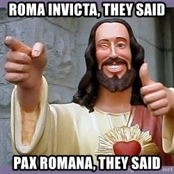 buddy jesus - ROMA INVICTA, THEY SAID PAX ROMANA, THEY SAID