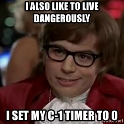 Austin Power - I also like to live dangerously I set my c-1 timer to 0