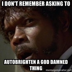 Angry Samuel L Jackson - I don't remember asking To Autobrighten a god damned thing