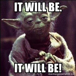 Advice Yoda - It will be. It will be!