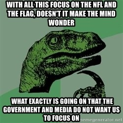 Raptor - With all this focus on the NFL and the flag, doesn't it make the mind WONDER  what exactly is going on that the government and media Do not want us to focus on