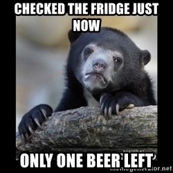sad bear - checked the fridge just now  only one beer left