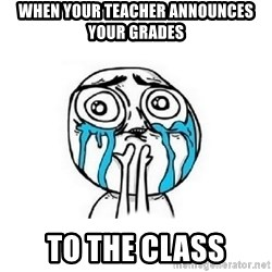 Crying face - when your teacher announces your grades to the class
