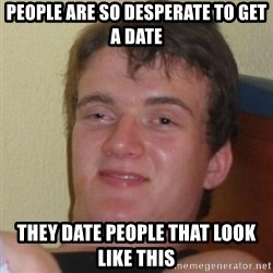 Really Stoned Guy - people are so DESPERATE to get a date they date people that look like this