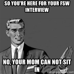 Correction Guy - so you're here for your FSw interview No, your mom can not sit in