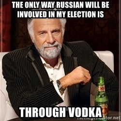The Most Interesting Man In The World - The only way Russian will be involved in my election is ThRough vodka