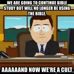 Aand Its Gone - We are going to continue bible study but will no longer be using the bible. aaaaaand now we're a cult