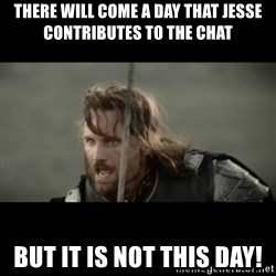 But it is not this Day ARAGORN - There will come a day that jesse contributes to the chat but it is not this day!