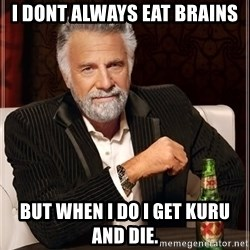 The Most Interesting Man In The World - i dont always eat brains but when i do i get kuru and die.