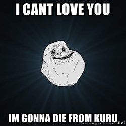 Forever Alone - I cant love you  im gonna die from kuru