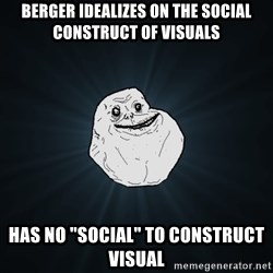 """Forever Alone - Berger idealizes on the social construct of visuals has no """"social"""" to construct visual"""