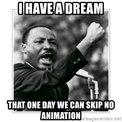 I HAVE A DREAM - I have a dream That one day we can skip no animation