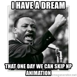 I HAVE A DREAM - I have a dream That one day we can skip np animation