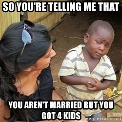 skeptical black kid - so YOU'RE telling me that  you AREN'T married but you got 4 kids