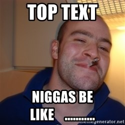 Good Guy Greg - Top text niggas be like    ...........